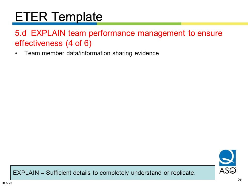 © ASQ 59 © ASQ ETER Template 5.d EXPLAIN team performance management to ensure effectiveness (4 of 6) Team member data/information sharing evidence ETER Template EXPLAIN – Sufficient details to completely understand or replicate.