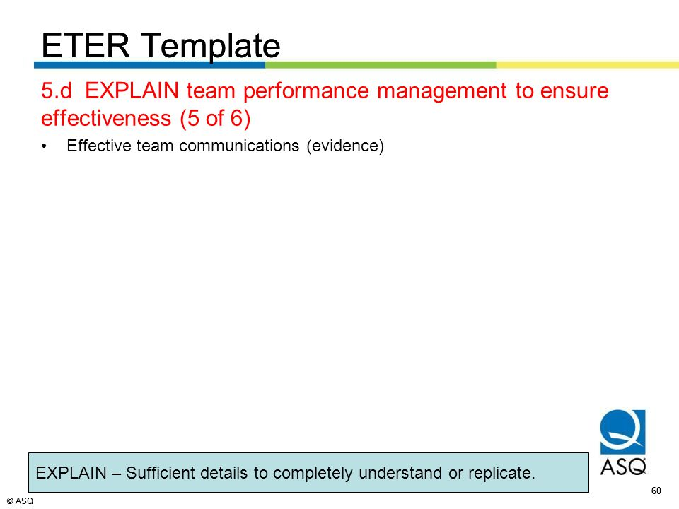 © ASQ 60 © ASQ ETER Template 5.d EXPLAIN team performance management to ensure effectiveness (5 of 6) Effective team communications (evidence) ETER Template EXPLAIN – Sufficient details to completely understand or replicate.