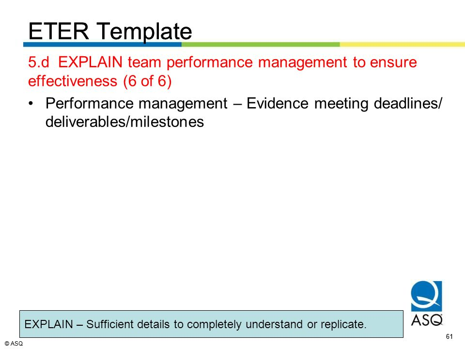 © ASQ 61 © ASQ ETER Template 5.d EXPLAIN team performance management to ensure effectiveness (6 of 6) Performance management – Evidence meeting deadlines/ deliverables/milestones ETER Template EXPLAIN – Sufficient details to completely understand or replicate.