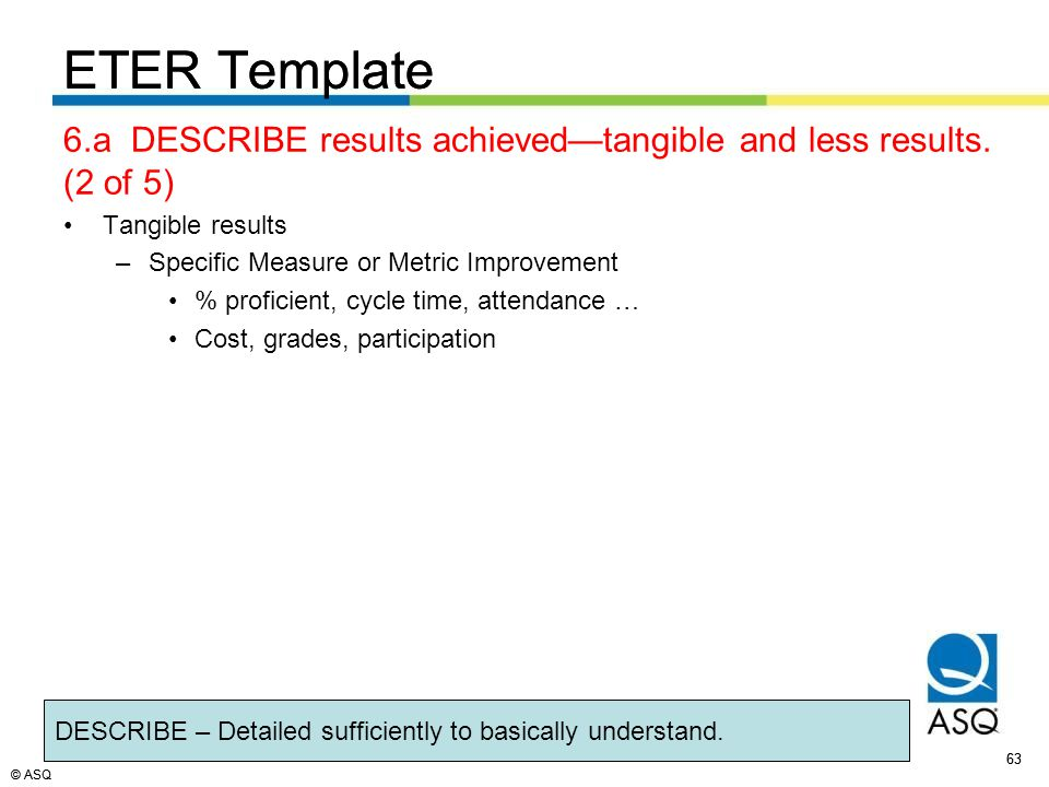 © ASQ 63 © ASQ ETER Template 6.a DESCRIBE results achieved—tangible and less results.