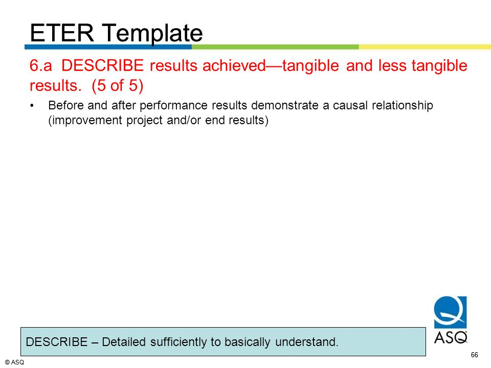 © ASQ 66 © ASQ ETER Template 6.a DESCRIBE results achieved—tangible and less tangible results.