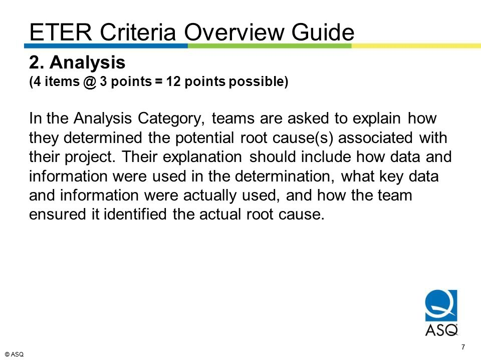 © ASQ 28 © ASQ ETER Template 2.b EXPLAIN root cause analysis with data and information (3 of 3) Root cause analysis conclusions present (depth and breadth) EXPLAIN – Sufficient details to completely understand or replicate.