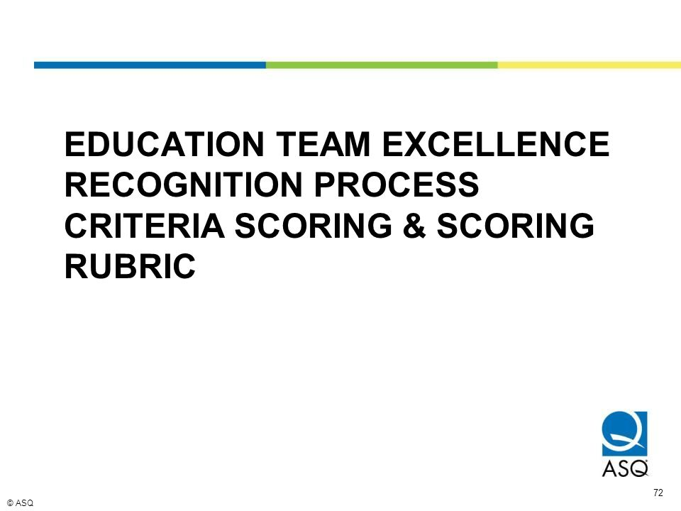 © ASQ 72 EDUCATION TEAM EXCELLENCE RECOGNITION PROCESS CRITERIA SCORING & SCORING RUBRIC