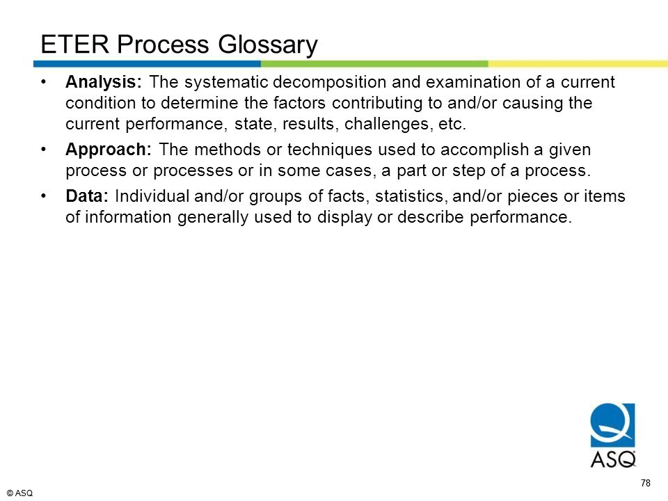 © ASQ 78 © ASQ ETER Process Glossary Analysis: The systematic decomposition and examination of a current condition to determine the factors contributing to and/or causing the current performance, state, results, challenges, etc.