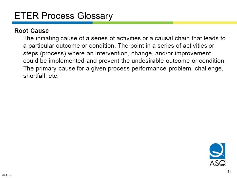 © ASQ 81 © ASQ ETER Process Glossary Root Cause The initiating cause of a series of activities or a causal chain that leads to a particular outcome or condition.