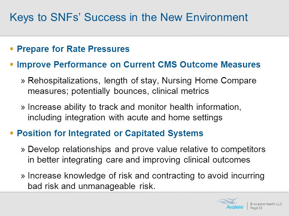 © Avalere Health LLC Page 33 Keys to SNFs' Success in the New Environment  Prepare for Rate Pressures  Improve Performance on Current CMS Outcome Me