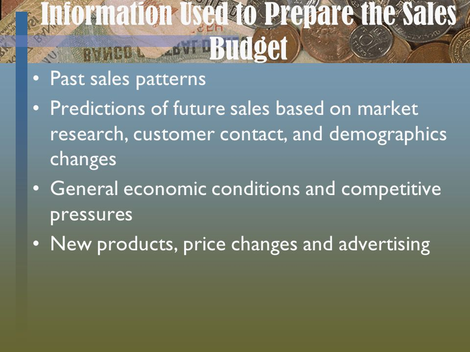Information Used to Prepare the Sales Budget Past sales patterns Predictions of future sales based on market research, customer contact, and demograph