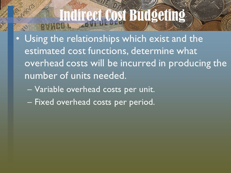 Indirect Cost Budgeting Using the relationships which exist and the estimated cost functions, determine what overhead costs will be incurred in produc
