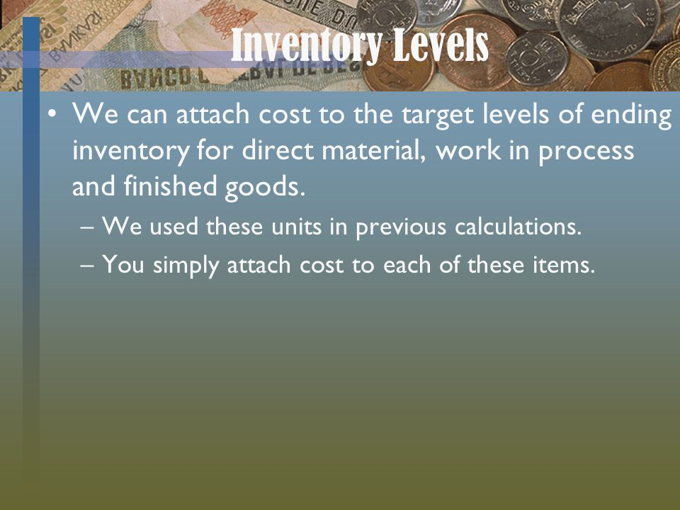Inventory Levels We can attach cost to the target levels of ending inventory for direct material, work in process and finished goods. –We used these u