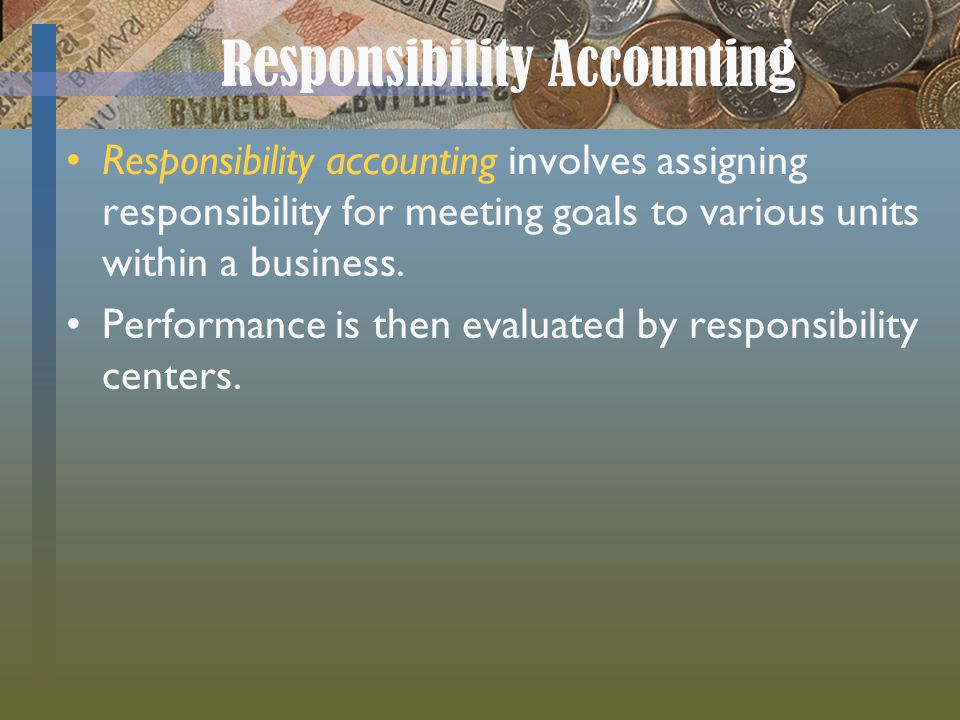 Responsibility Accounting Responsibility accounting involves assigning responsibility for meeting goals to various units within a business. Performanc