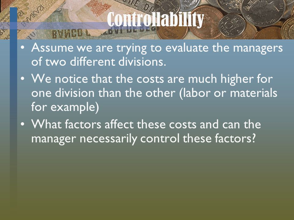 Controllability Assume we are trying to evaluate the managers of two different divisions. We notice that the costs are much higher for one division th