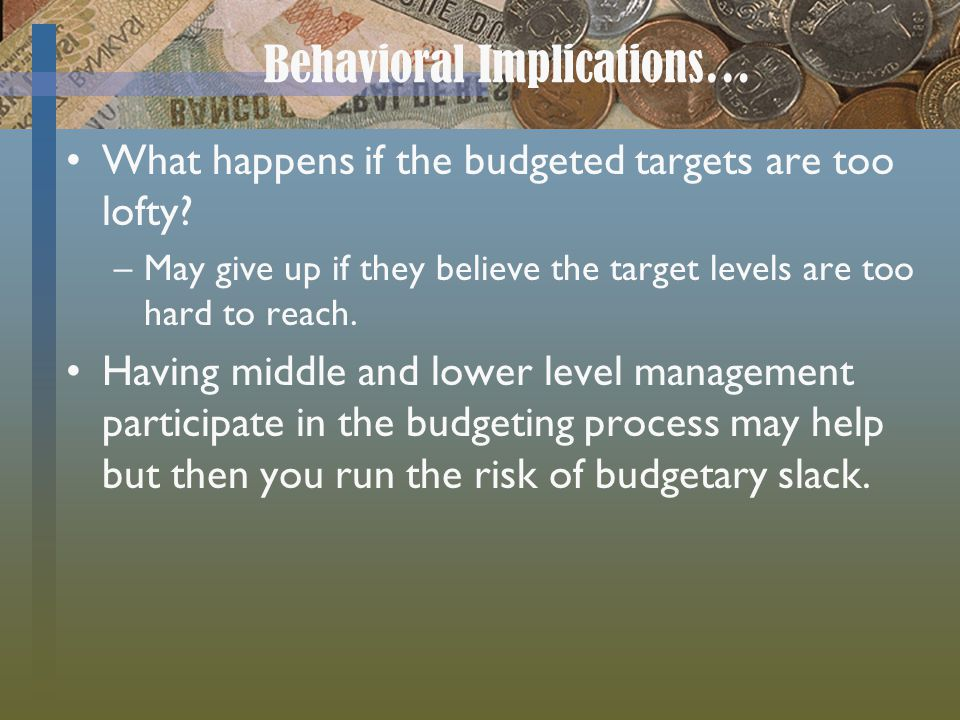 Behavioral Implications… What happens if the budgeted targets are too lofty? –May give up if they believe the target levels are too hard to reach. Hav
