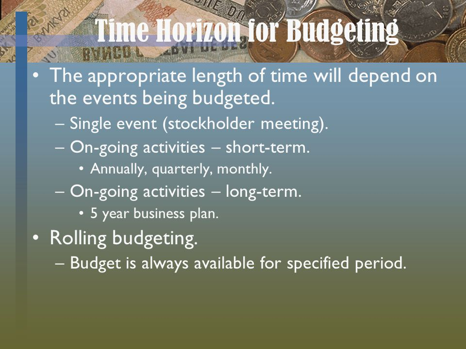 Time Horizon for Budgeting The appropriate length of time will depend on the events being budgeted. –Single event (stockholder meeting). –On-going act
