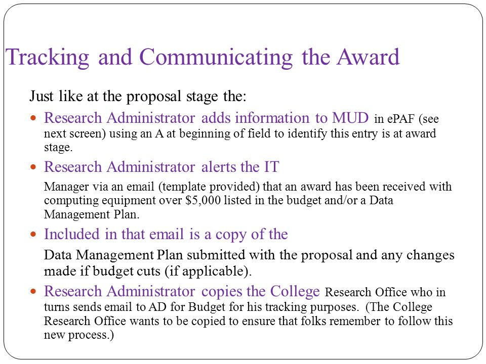 Tracking and Communicating the Award Just like at the proposal stage the: Research Administrator adds information to MUD in ePAF (see next screen) using an A at beginning of field to identify this entry is at award stage.