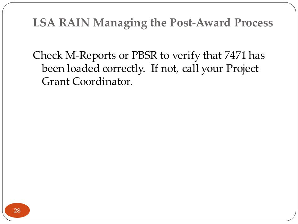 LSA RAIN Managing the Post-Award Process Check M-Reports or PBSR to verify that 7471 has been loaded correctly. If not, call your Project Grant Coordi