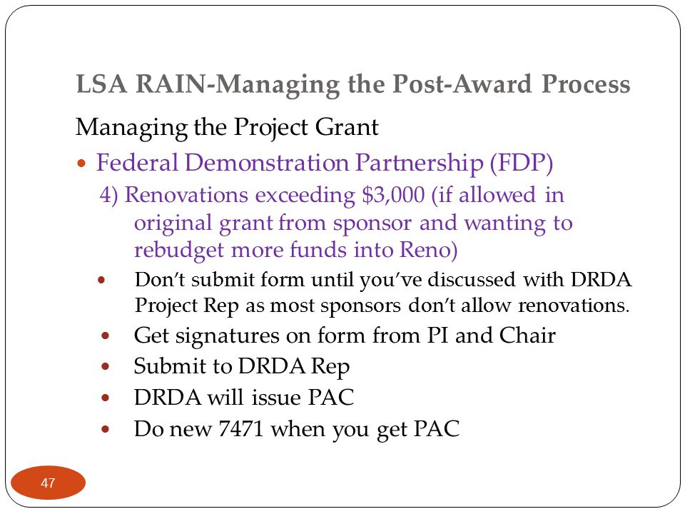 LSA RAIN-Managing the Post-Award Process Managing the Project Grant Federal Demonstration Partnership (FDP) 4) Renovations exceeding $3,000 (if allowed in original grant from sponsor and wanting to rebudget more funds into Reno) Don't submit form until you've discussed with DRDA Project Rep as most sponsors don't allow renovations.