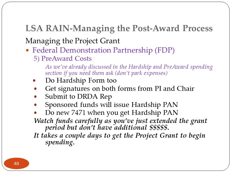 LSA RAIN-Managing the Post-Award Process Managing the Project Grant Federal Demonstration Partnership (FDP) 5) PreAward Costs As we've already discussed in the Hardship and PreAward spending section if you need them ask (don't park expenses) Do Hardship Form too Get signatures on both forms from PI and Chair Submit to DRDA Rep Sponsored funds will issue Hardship PAN Do new 7471 when you get Hardship PAN Watch funds carefully as you've just extended the grant period but don't have additional $$$$$.