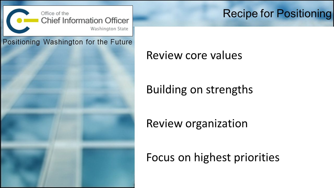 Recipe for Positioning Positioning Washington for the Future Review core values Building on strengths Review organization Focus on highest priorities