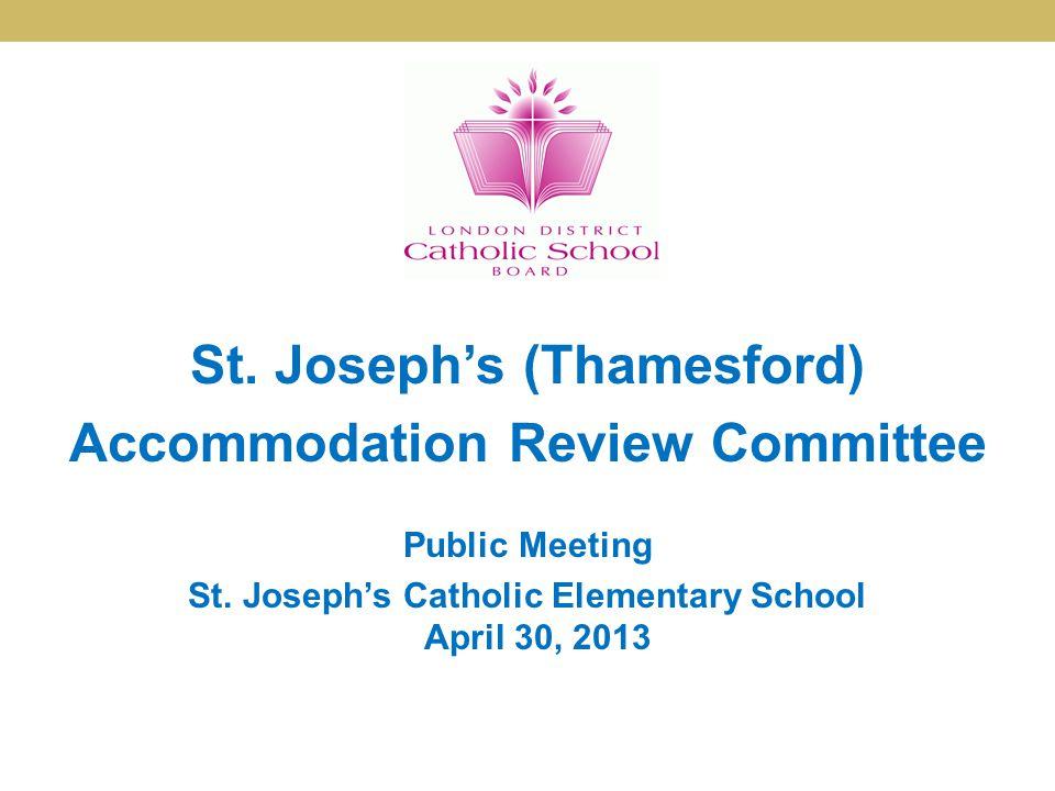 St. Joseph's (Thamesford) Accommodation Review Committee Public Meeting St. Joseph's Catholic Elementary School April 30, 2013