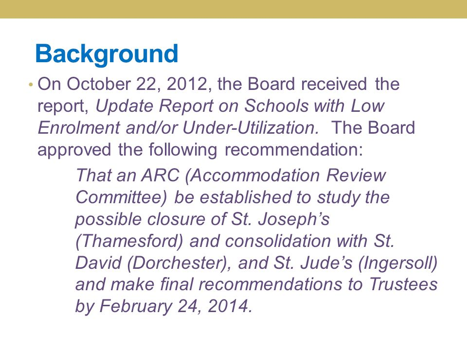 Background On October 22, 2012, the Board received the report, Update Report on Schools with Low Enrolment and/or Under-Utilization. The Board approve