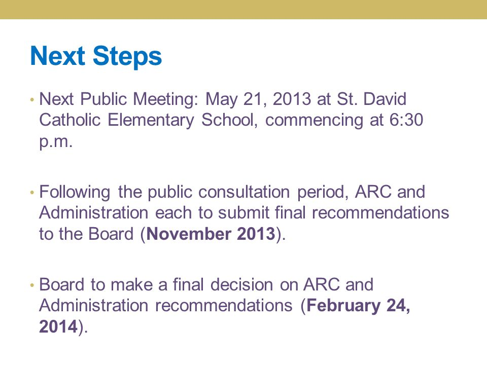 Next Steps Next Public Meeting: May 21, 2013 at St. David Catholic Elementary School, commencing at 6:30 p.m. Following the public consultation period