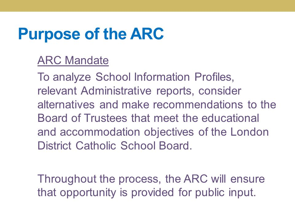 Purpose of the ARC ARC Mandate To analyze School Information Profiles, relevant Administrative reports, consider alternatives and make recommendations to the Board of Trustees that meet the educational and accommodation objectives of the London District Catholic School Board.