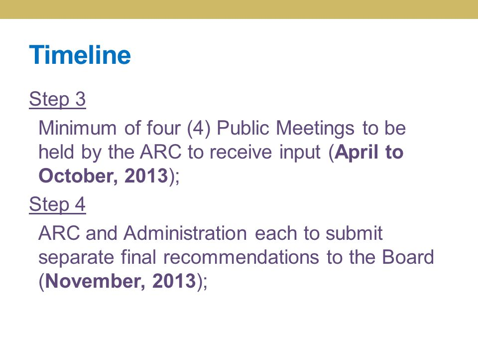 Timeline Step 3 Minimum of four (4) Public Meetings to be held by the ARC to receive input (April to October, 2013); Step 4 ARC and Administration each to submit separate final recommendations to the Board (November, 2013);