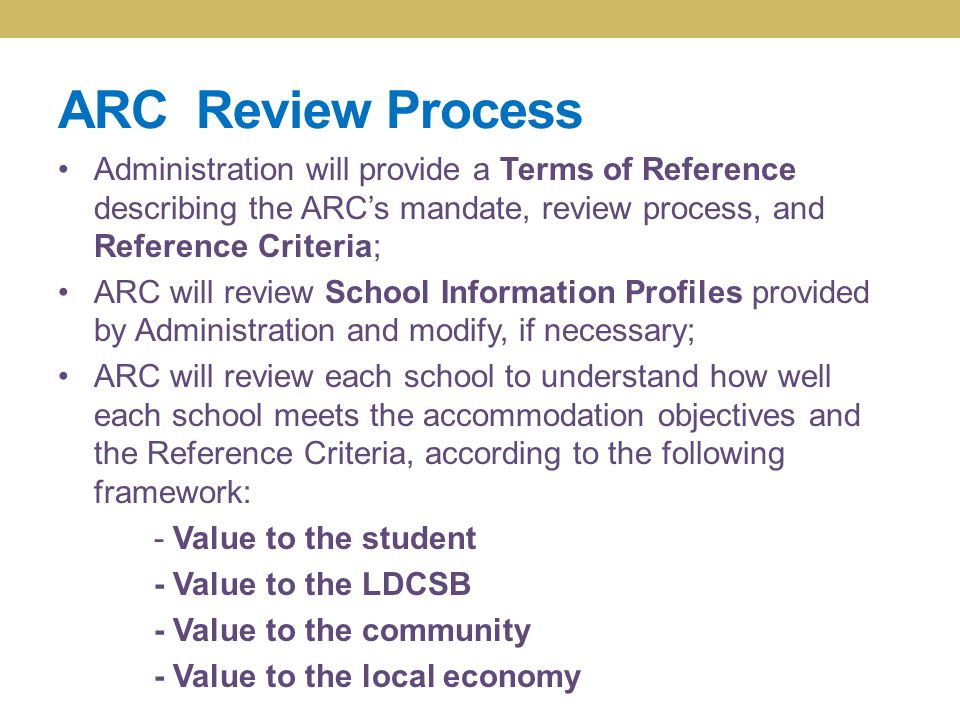 ARC Review Process Administration will provide a Terms of Reference describing the ARC's mandate, review process, and Reference Criteria; ARC will review School Information Profiles provided by Administration and modify, if necessary; ARC will review each school to understand how well each school meets the accommodation objectives and the Reference Criteria, according to the following framework: - Value to the student - Value to the LDCSB - Value to the community - Value to the local economy