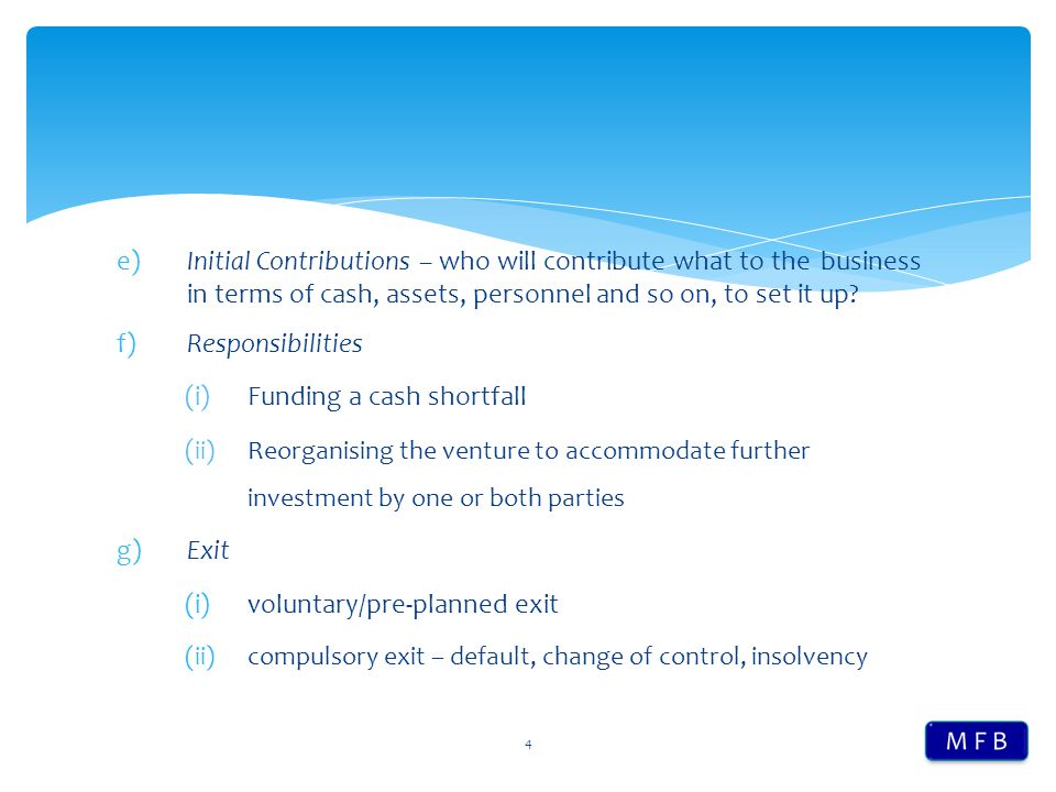 e)Initial Contributions – who will contribute what to the business in terms of cash, assets, personnel and so on, to set it up? f)Responsibilities (i)