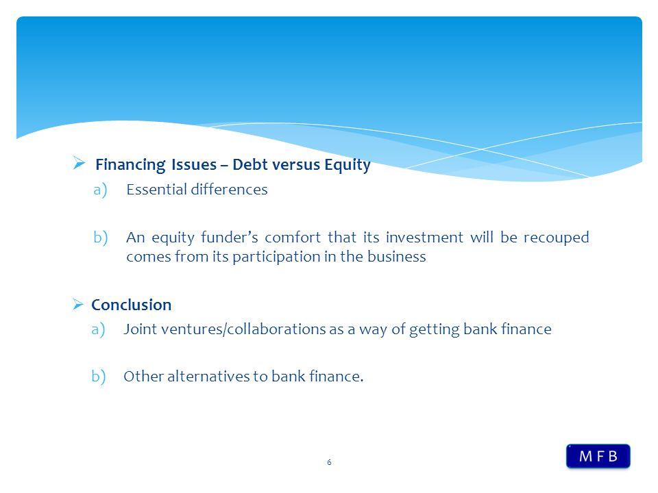 Financing Issues – Debt versus Equity a)Essential differences b)An equity funder's comfort that its investment will be recouped comes from its parti