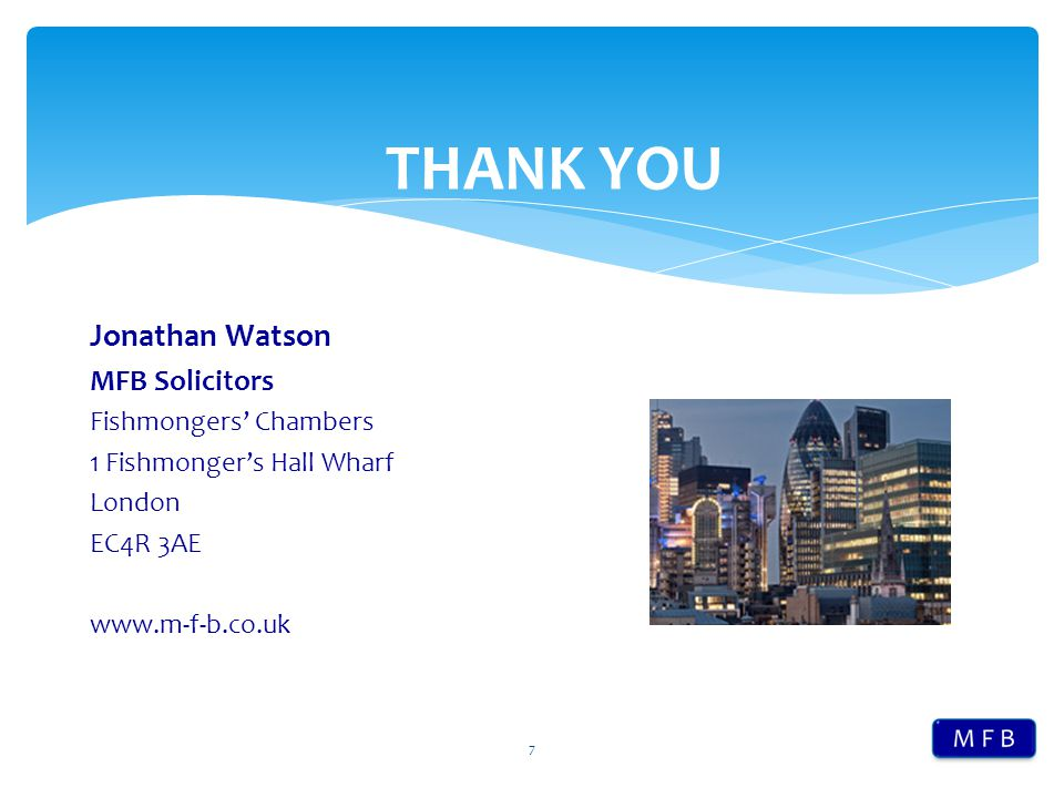 7 Jonathan Watson MFB Solicitors Fishmongers' Chambers 1 Fishmonger's Hall Wharf London EC4R 3AE www.m-f-b.co.uk THANK YOU