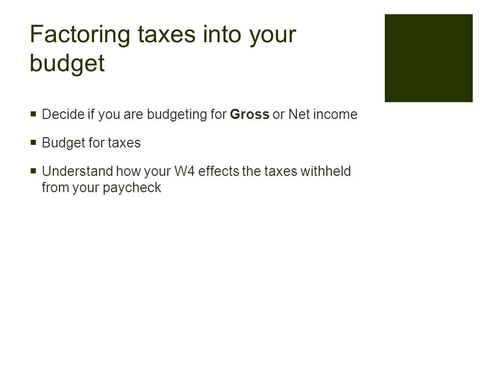 Factoring taxes into your budget  Decide if you are budgeting for Gross or Net income  Budget for taxes  Understand how your W4 effects the taxes withheld from your paycheck