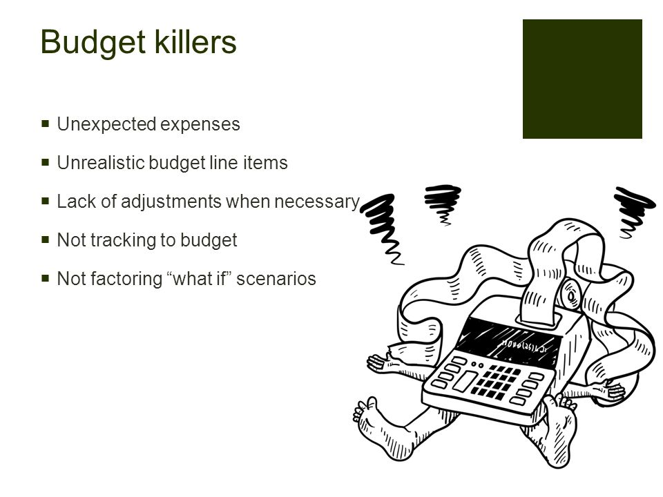 Budget killers  Unexpected expenses  Unrealistic budget line items  Lack of adjustments when necessary  Not tracking to budget  Not factoring what if scenarios