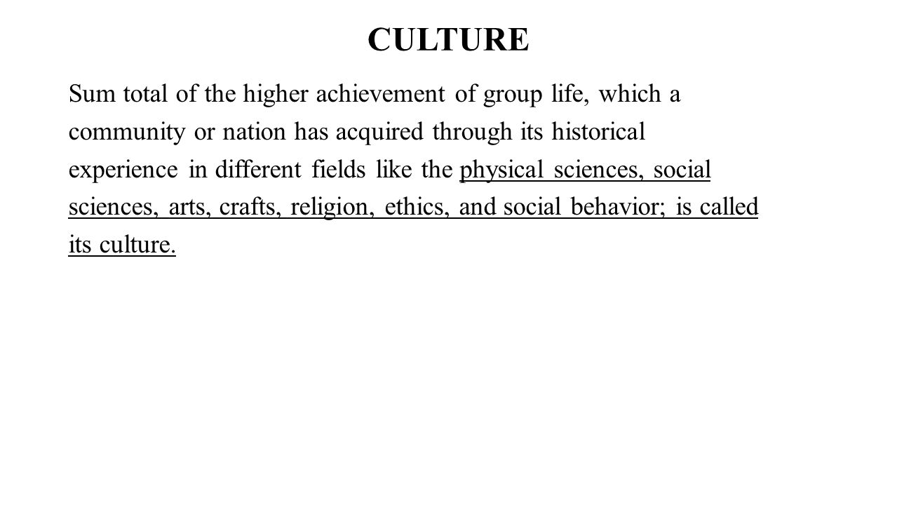 CULTURE Sum total of the higher achievement of group life, which a community or nation has acquired through its historical experience in different fie