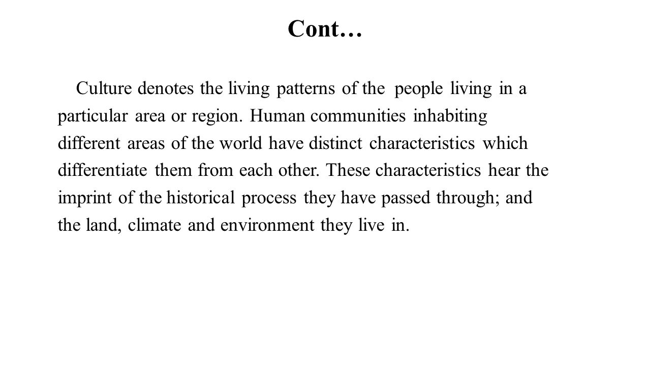Cont… Culture denotes the living patterns of the people living in a particular area or region. Human communities inhabiting different areas of the wor