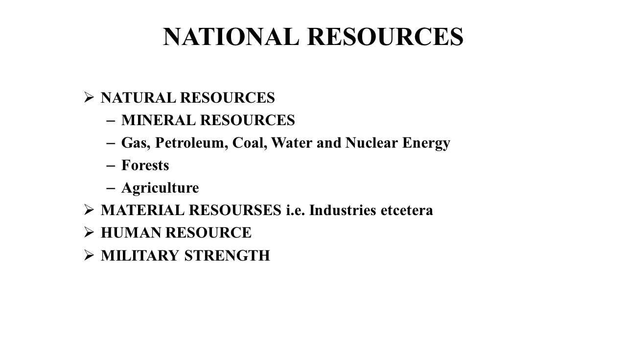 NATIONAL RESOURCES  NATURAL RESOURCES – MINERAL RESOURCES – Gas, Petroleum, Coal, Water and Nuclear Energy – Forests – Agriculture  MATERIAL RESOURS