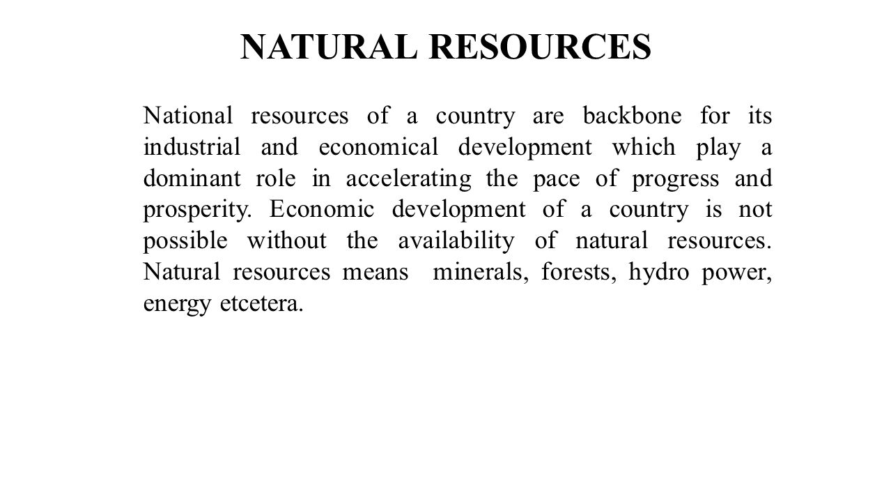 NATURAL RESOURCES National resources of a country are backbone for its industrial and economical development which play a dominant role in acceleratin
