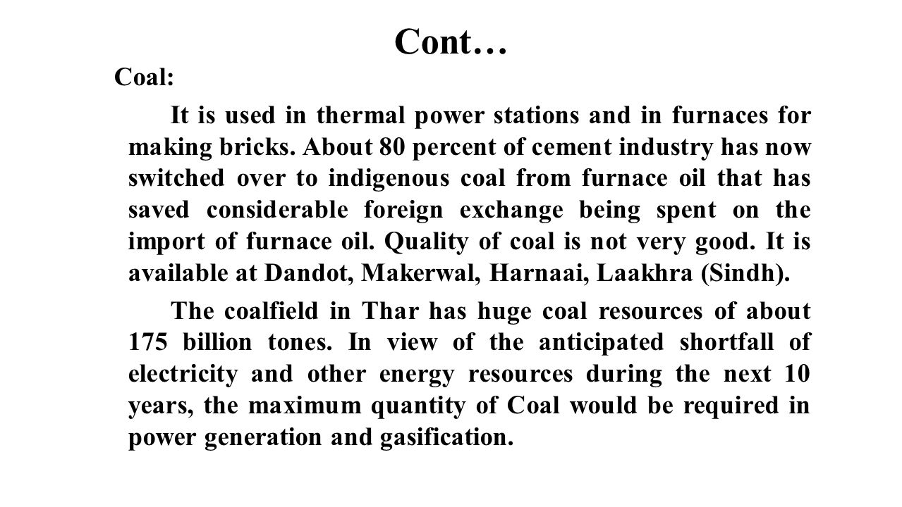 Cont… Coal: It is used in thermal power stations and in furnaces for making bricks. About 80 percent of cement industry has now switched over to indig