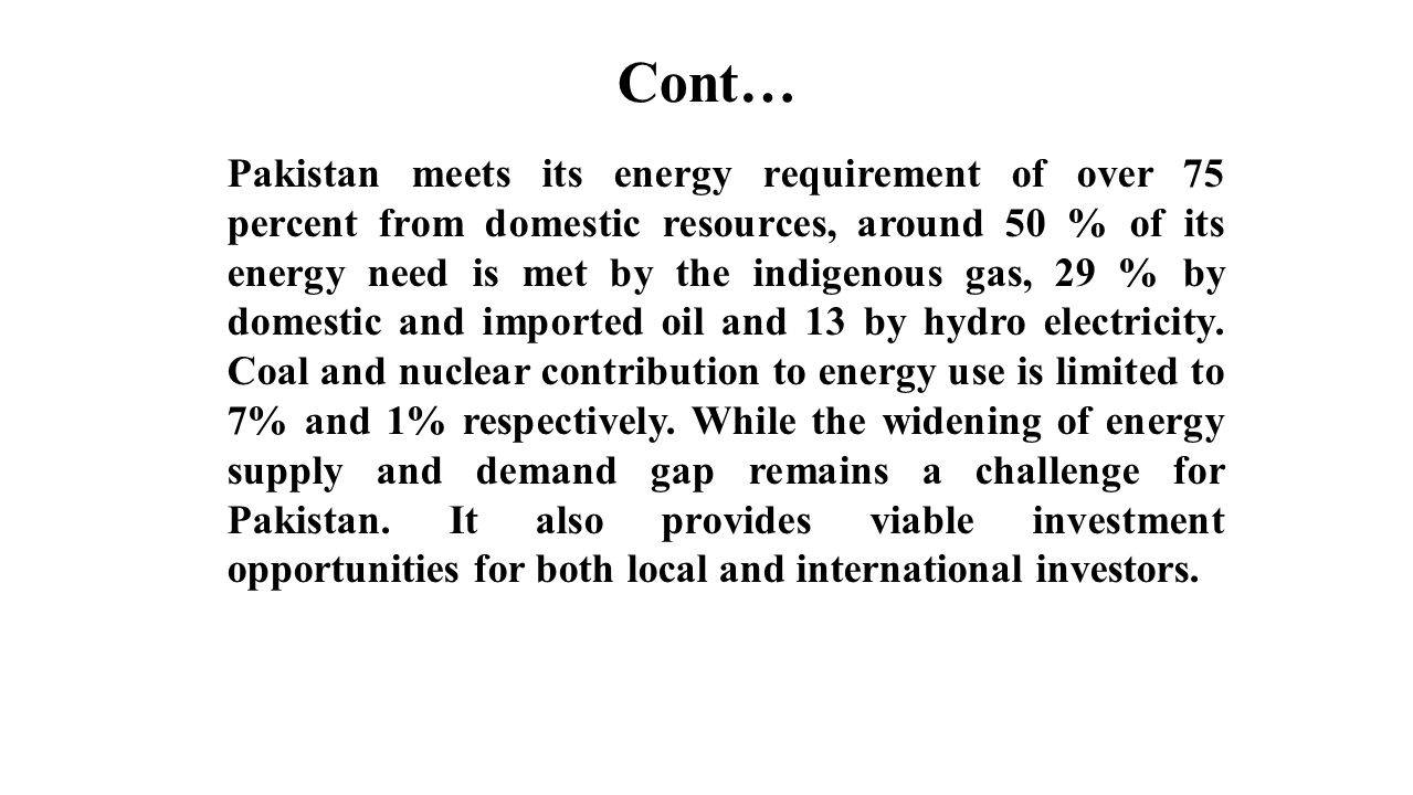 Cont… Pakistan meets its energy requirement of over 75 percent from domestic resources, around 50 % of its energy need is met by the indigenous gas, 2