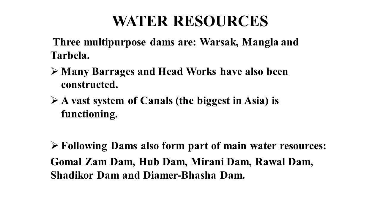 WATER RESOURCES Three multipurpose dams are: Warsak, Mangla and Tarbela.  Many Barrages and Head Works have also been constructed.  A vast system of