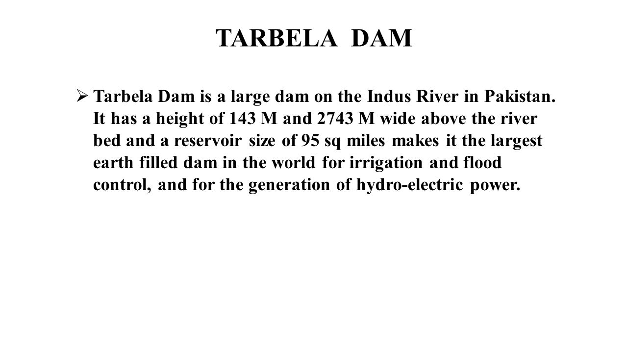  Tarbela Dam is a large dam on the Indus River in Pakistan. It has a height of 143 M and 2743 M wide above the river bed and a reservoir size of 95 s