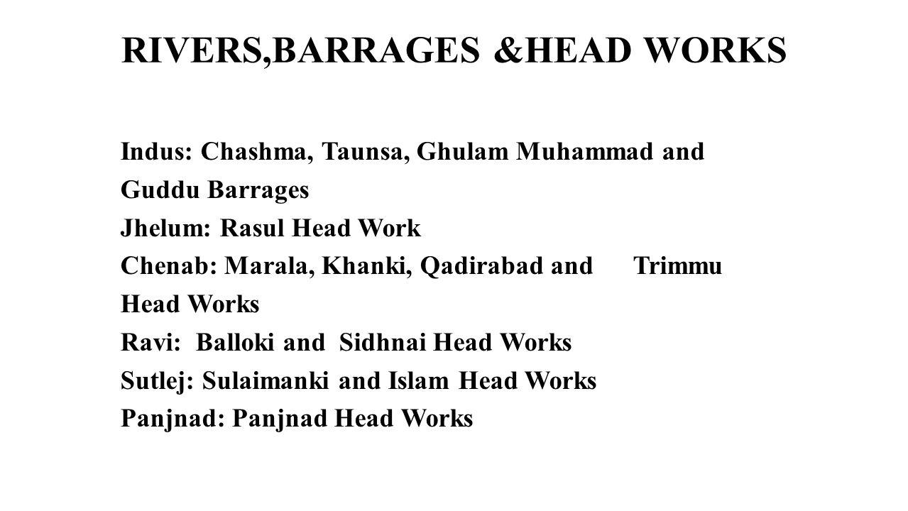 RIVERS,BARRAGES &HEAD WORKS Indus: Chashma, Taunsa, Ghulam Muhammad and Guddu Barrages Jhelum: Rasul Head Work Chenab: Marala, Khanki, Qadirabad and T