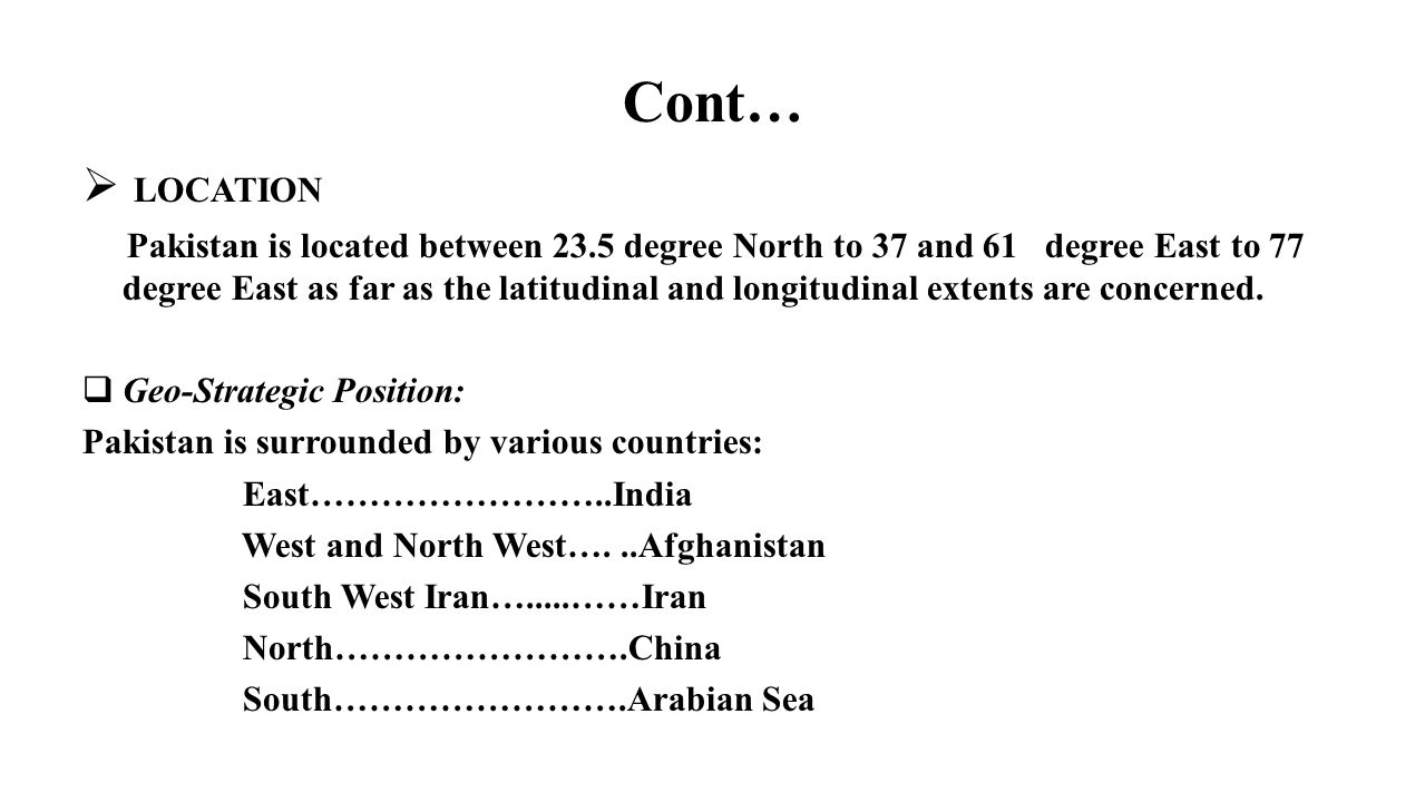 Cont…  LOCATION Pakistan is located between 23.5 degree North to 37 and 61 degree East to 77 degree East as far as the latitudinal and longitudinal e