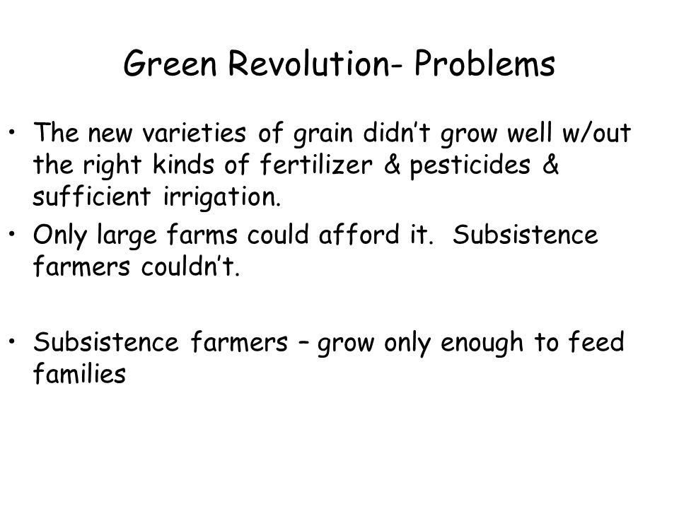 Green Revolution- Problems The new varieties of grain didn't grow well w/out the right kinds of fertilizer & pesticides & sufficient irrigation.