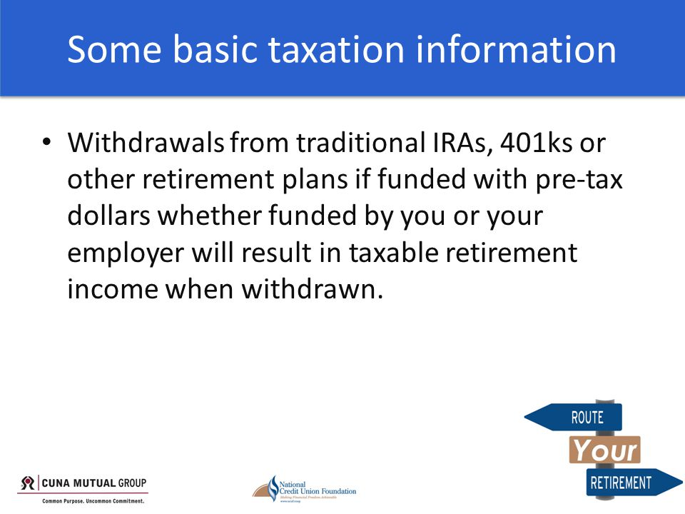 Some basic taxation information Withdrawals from traditional IRAs, 401ks or other retirement plans if funded with pre-tax dollars whether funded by you or your employer will result in taxable retirement income when withdrawn.