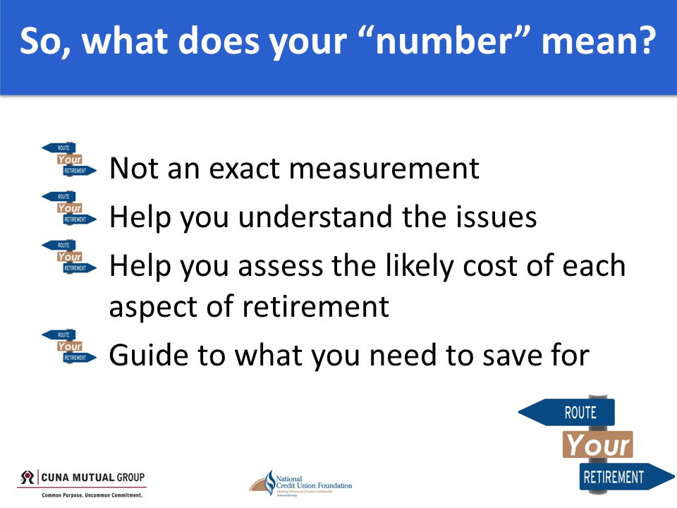 Not an exact measurement Help you understand the issues Help you assess the likely cost of each aspect of retirement Guide to what you need to save for So, what does your number mean
