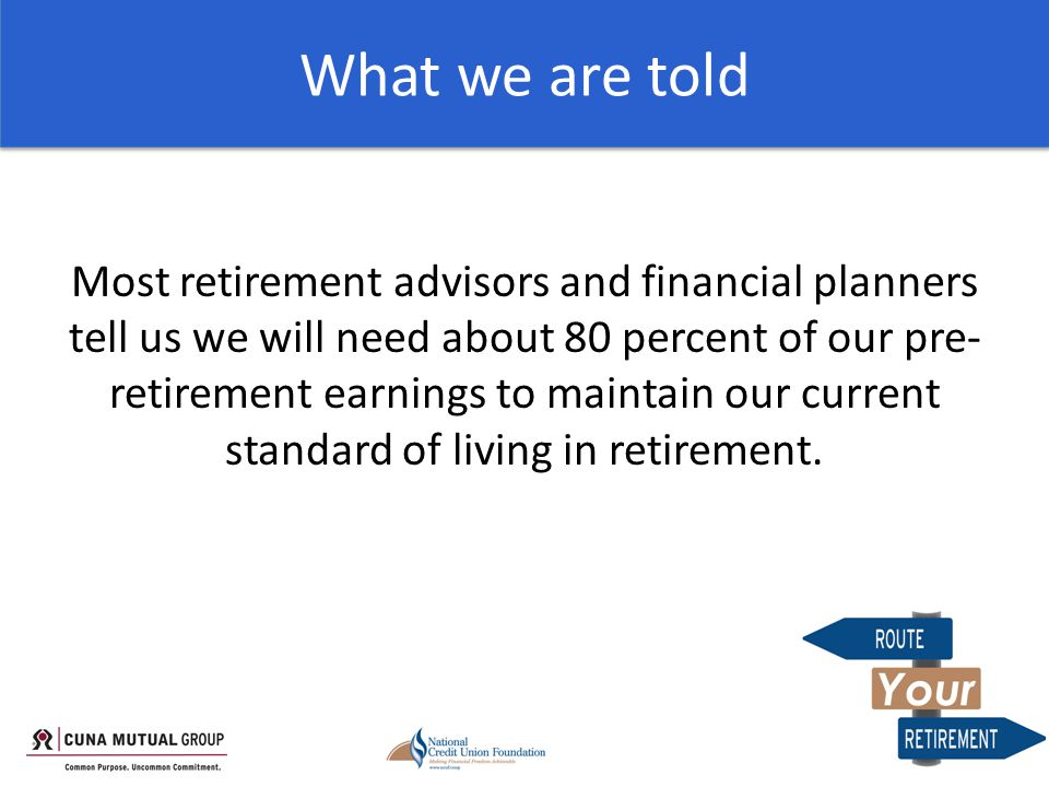 What we are told Most retirement advisors and financial planners tell us we will need about 80 percent of our pre- retirement earnings to maintain our current standard of living in retirement.