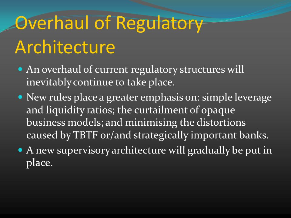 Overhaul of Regulatory Architecture An overhaul of current regulatory structures will inevitably continue to take place.
