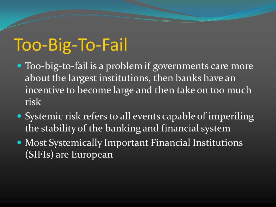 Too-Big-To-Fail Too-big-to-fail is a problem if governments care more about the largest institutions, then banks have an incentive to become large and then take on too much risk Systemic risk refers to all events capable of imperiling the stability of the banking and financial system Most Systemically Important Financial Institutions (SIFIs) are European
