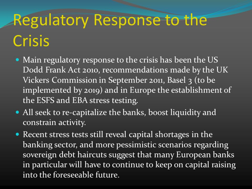 Regulatory Response to the Crisis Main regulatory response to the crisis has been the US Dodd Frank Act 2010, recommendations made by the UK Vickers Commission in September 2011, Basel 3 (to be implemented by 2019) and in Europe the establishment of the ESFS and EBA stress testing.